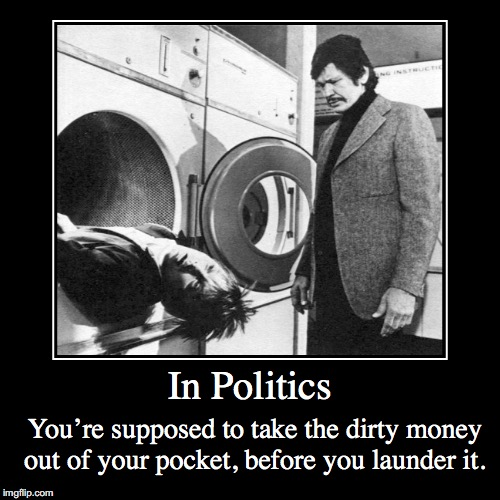 Money Laundering | In Politics | You're supposed to take the dirty money out of your pocket, before you launder it. | image tagged in funny,demotivationals,presidential election,2016,charles bronson | made w/ Imgflip demotivational maker