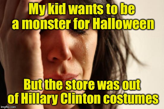 First World Problems Meme | My kid wants to be a monster for Halloween But the store was out of Hillary Clinton costumes | image tagged in memes,first world problems | made w/ Imgflip meme maker
