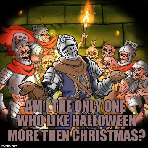 Am I the only one? | AM I THE ONLY ONE WHO LIKE HALLOWEEN MORE THEN CHRISTMAS? | image tagged in unpopular opinion,knight,am i the only one,halloween,christmas | made w/ Imgflip meme maker