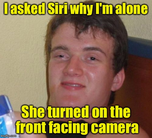 10 Guy Meme | I asked Siri why I'm alone She turned on the front facing camera | image tagged in memes,10 guy | made w/ Imgflip meme maker