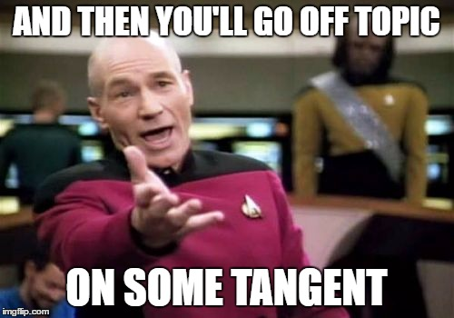 Picard Wtf Meme | AND THEN YOU'LL GO OFF TOPIC ON SOME TANGENT | image tagged in memes,picard wtf | made w/ Imgflip meme maker