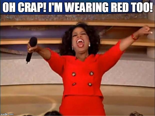 Oprah You Get A Meme | OH CRAP! I'M WEARING RED TOO! | image tagged in memes,oprah you get a | made w/ Imgflip meme maker