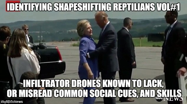 Field guide to identifying reptilians | IDENTIFYING SHAPESHIFTING REPTILIANS VOL#1 INFILTRATOR DRONES KNOWN TO LACK, OR MISREAD COMMON SOCIAL CUES, AND SKILLS | image tagged in hillary,trump,maga,field guide,shapeshifting lizard,memes | made w/ Imgflip meme maker