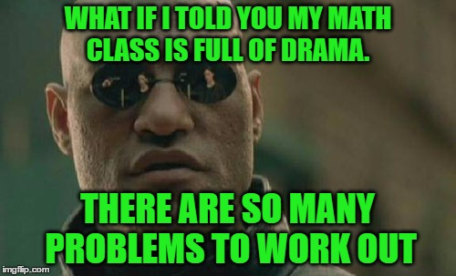 Matrix Morpheus Meme | WHAT IF I TOLD YOU MY MATH CLASS IS FULL OF DRAMA. THERE ARE SO MANY PROBLEMS TO WORK OUT | image tagged in memes,matrix morpheus | made w/ Imgflip meme maker