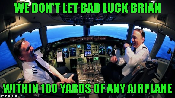 WE DON'T LET BAD LUCK BRIAN WITHIN 100 YARDS OF ANY AIRPLANE | made w/ Imgflip meme maker