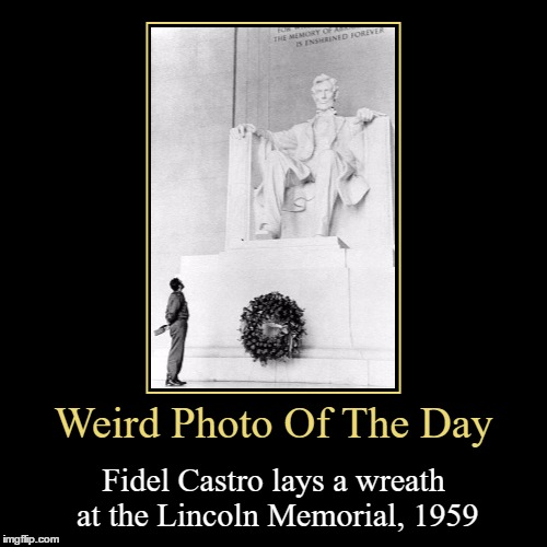 Fidel Castro Was In Washington DC? | Weird Photo Of The Day | Fidel Castro lays a wreath at the Lincoln Memorial, 1959 | image tagged in funny,demotivationals,weird,photo of the day,fidel castro,lincoln memorial | made w/ Imgflip demotivational maker