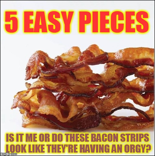 5 Easy Pieces... of Bacon | 5 EASY PIECES IS IT ME OR DO THESE BACON STRIPS LOOK LIKE THEY'RE HAVING AN ORGY? | image tagged in bacon meme,vince vance,i love bacon,this is bacon,sexy bacon | made w/ Imgflip meme maker