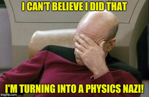 Captain Picard Facepalm Meme | I CAN'T BELIEVE I DID THAT I'M TURNING INTO A PHYSICS NAZI! | image tagged in memes,captain picard facepalm | made w/ Imgflip meme maker