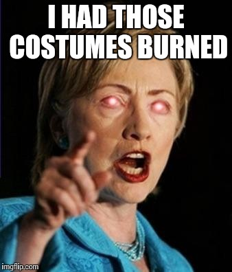 I HAD THOSE COSTUMES BURNED | made w/ Imgflip meme maker