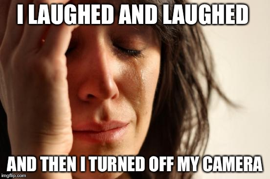 First World Problems Meme | I LAUGHED AND LAUGHED AND THEN I TURNED OFF MY CAMERA | image tagged in memes,first world problems | made w/ Imgflip meme maker