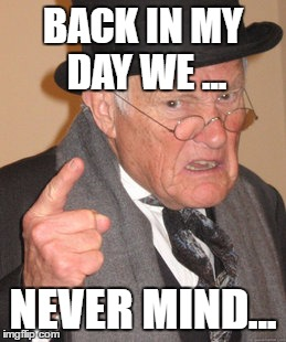 Back In My Day Meme | BACK IN MY DAY WE ... NEVER MIND... | image tagged in memes,back in my day | made w/ Imgflip meme maker