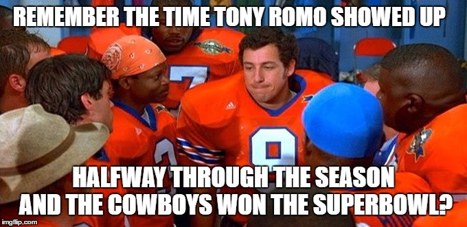 Tony Romo Halfway Hero | REMEMBER THE TIME TONY ROMO SHOWED UP HALFWAY THROUGH THE SEASON AND THE COWBOYS WON THE SUPERBOWL? | image tagged in bobby boucher halftime,waterboy,dallas cowboys,bobby boucher,tony romo | made w/ Imgflip meme maker