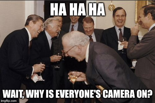 Laughing Men In Suits Meme | HA HA HA WAIT, WHY IS EVERYONE'S CAMERA ON? | image tagged in memes,laughing men in suits | made w/ Imgflip meme maker