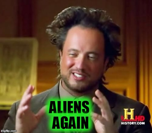 Ancient Aliens Meme | ALIENS AGAIN | image tagged in memes,ancient aliens | made w/ Imgflip meme maker