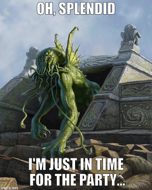 Cthulhu party time | OH, SPLENDID I'M JUST IN TIME FOR THE PARTY... | image tagged in cthulhu | made w/ Imgflip meme maker