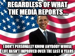 Obama | REGARDLESS OF WHAT THE MEDIA REPORTS.... I DON'T PERSONALLY KNOW ANYBODY WHOSE LIFE HASN'T IMPROVED OVER THE LAST 8 YEARS | image tagged in memes,obama | made w/ Imgflip meme maker