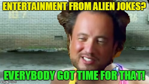 ENTERTAINMENT FROM ALIEN JOKES? EVERYBODY GOT TIME FOR THAT! | made w/ Imgflip meme maker