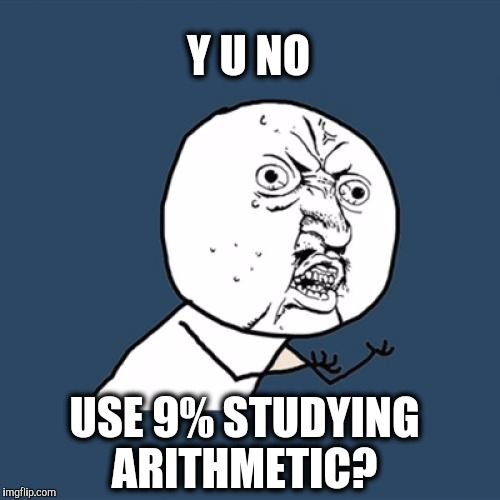Y U No Meme | Y U NO USE 9% STUDYING ARITHMETIC? | image tagged in memes,y u no | made w/ Imgflip meme maker