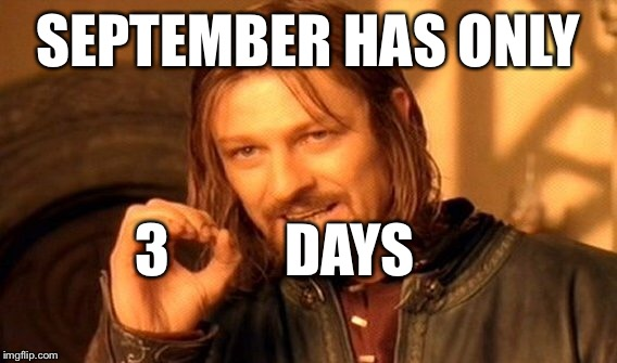 One Does Not Simply Meme | SEPTEMBER HAS ONLY 3          DAYS | image tagged in memes,one does not simply | made w/ Imgflip meme maker