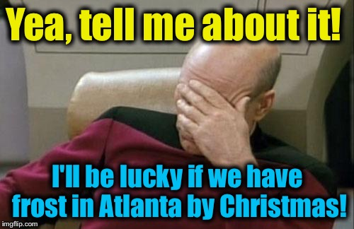 Captain Picard Facepalm Meme | Yea, tell me about it! I'll be lucky if we have frost in Atlanta by Christmas! | image tagged in memes,captain picard facepalm | made w/ Imgflip meme maker