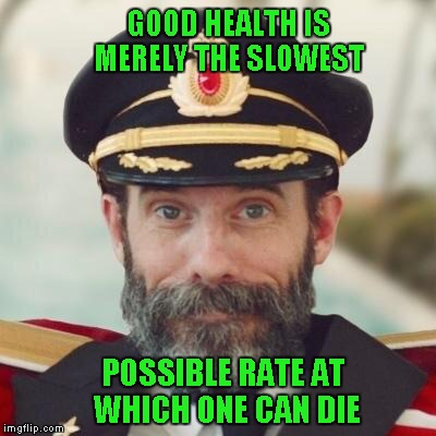Being a diabetic, I don't take care of myself like I should, but damn I eat good! | GOOD HEALTH IS MERELY THE SLOWEST POSSIBLE RATE AT WHICH ONE CAN DIE | image tagged in thanks captain obvious,memes,health | made w/ Imgflip meme maker