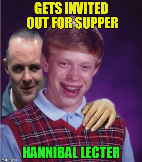 Bad Luck Brian |  GETS INVITED OUT FOR SUPPER; HANNIBAL LECTER | image tagged in bad luck brian,hannibal lecter,invited,supper,funny meme,silence of the lambs | made w/ Imgflip meme maker