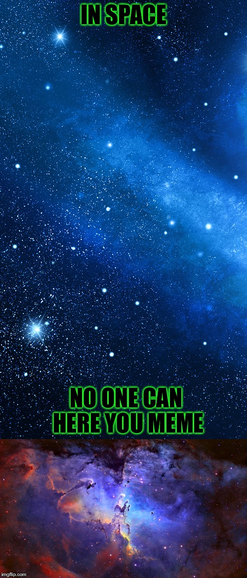 IN SPACE NO ONE CAN HERE YOU MEME | made w/ Imgflip meme maker