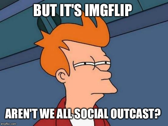 Futurama Fry Meme | BUT IT'S IMGFLIP AREN'T WE ALL SOCIAL OUTCAST? | image tagged in memes,futurama fry | made w/ Imgflip meme maker