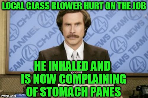 Ron Burgundy Meme | LOCAL GLASS BLOWER HURT ON THE JOB HE INHALED AND IS NOW COMPLAINING OF STOMACH PANES | image tagged in memes,ron burgundy | made w/ Imgflip meme maker