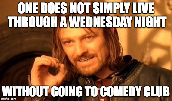 One Does Not Simply | ONE DOES NOT SIMPLY LIVE THROUGH A WEDNESDAY NIGHT WITHOUT GOING TO COMEDY CLUB | image tagged in memes,one does not simply | made w/ Imgflip meme maker