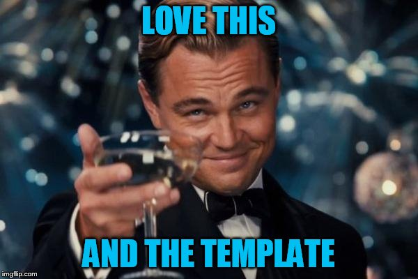 Leonardo Dicaprio Cheers Meme | LOVE THIS AND THE TEMPLATE | image tagged in memes,leonardo dicaprio cheers | made w/ Imgflip meme maker
