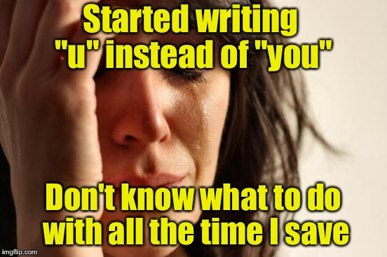 "First World Problems Meme | Started writing ""u"" instead of ""you"" Don't know what to do with all the time I save 