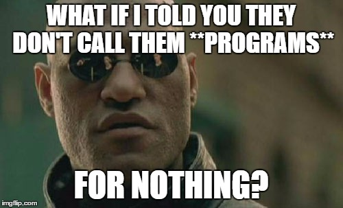 Matrix Morpheus Meme | WHAT IF I TOLD YOU THEY DON'T CALL THEM **PROGRAMS** FOR NOTHING? | image tagged in memes,matrix morpheus | made w/ Imgflip meme maker