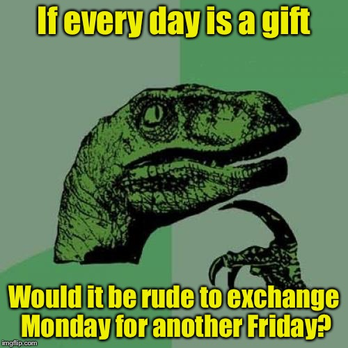 Philosoraptor Meme | If every day is a gift Would it be rude to exchange Monday for another Friday? | image tagged in memes,philosoraptor | made w/ Imgflip meme maker