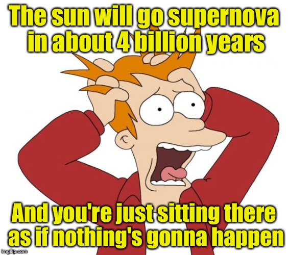 Panic | The sun will go supernova in about 4 billion years And you're just sitting there as if nothing's gonna happen | image tagged in panic | made w/ Imgflip meme maker