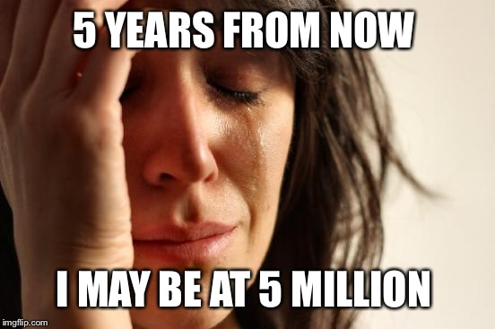 First World Problems Meme | 5 YEARS FROM NOW I MAY BE AT 5 MILLION | image tagged in memes,first world problems | made w/ Imgflip meme maker