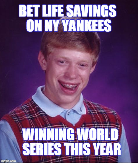 Bad Luck Brian Meme | BET LIFE SAVINGS ON NY YANKEES WINNING WORLD SERIES THIS YEAR | image tagged in memes,bad luck brian | made w/ Imgflip meme maker
