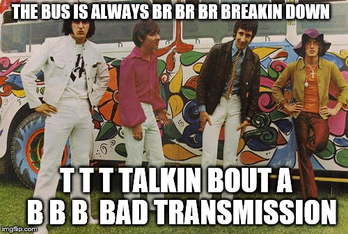 THE BUS IS ALWAYS BR BR BR BREAKIN DOWN T T T TALKIN BOUT A   B B B  BAD TRANSMISSION | made w/ Imgflip meme maker