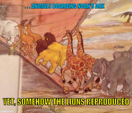 Lions on Noah's Ark | . . . ANIMALS BOARDING NOAH'S ARK YET, SOMEHOW THE LIONS REPRODUCED | image tagged in noah ark,lions,breed,reproduce,male lions,wtf | made w/ Imgflip meme maker