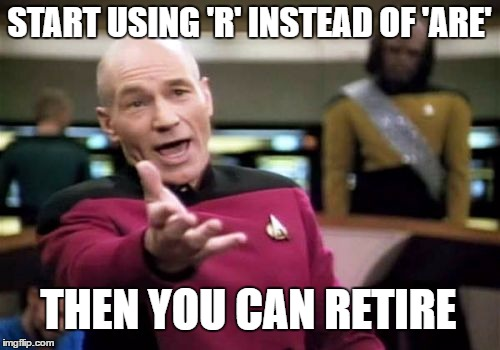 Picard Wtf Meme | START USING 'R' INSTEAD OF 'ARE' THEN YOU CAN RETIRE | image tagged in memes,picard wtf | made w/ Imgflip meme maker