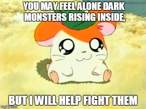 Hamtaro | YOU MAY FEEL ALONE DARK MONSTERS RISING INSIDE, BUT I WILL HELP FIGHT THEM | image tagged in memes,hamtaro | made w/ Imgflip meme maker