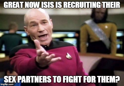 Picard Wtf Meme | GREAT NOW ISIS IS RECRUITING THEIR SEX PARTNERS TO FIGHT FOR THEM? | image tagged in memes,picard wtf | made w/ Imgflip meme maker