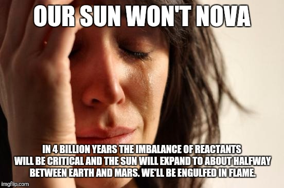 First World Problems Meme | OUR SUN WON'T NOVA IN 4 BILLION YEARS THE IMBALANCE OF REACTANTS WILL BE CRITICAL AND THE SUN WILL EXPAND TO ABOUT HALFWAY BETWEEN EARTH AND | image tagged in memes,first world problems | made w/ Imgflip meme maker