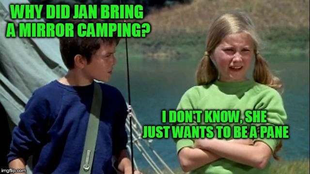 WHY DID JAN BRING A MIRROR CAMPING? I DON'T KNOW, SHE JUST WANTS TO BE A PANE | made w/ Imgflip meme maker