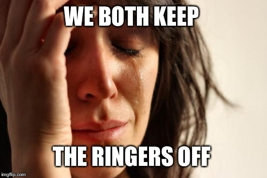 First World Problems Meme | WE BOTH KEEP THE RINGERS OFF | image tagged in memes,first world problems | made w/ Imgflip meme maker