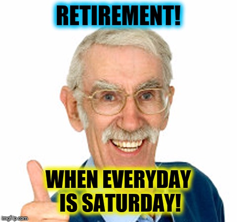 RETIREMENT! WHEN EVERYDAY IS SATURDAY! | made w/ Imgflip meme maker