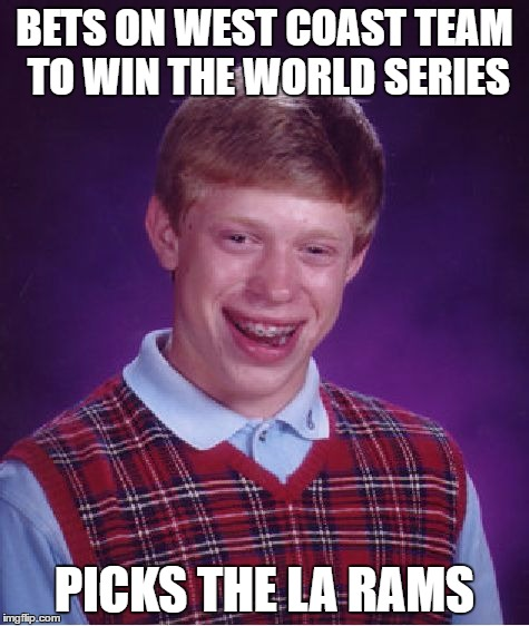 Bad Luck Brian Meme | BETS ON WEST COAST TEAM TO WIN THE WORLD SERIES PICKS THE LA RAMS | image tagged in memes,bad luck brian | made w/ Imgflip meme maker