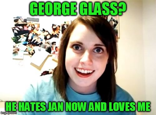GEORGE GLASS? HE HATES JAN NOW AND LOVES ME | made w/ Imgflip meme maker