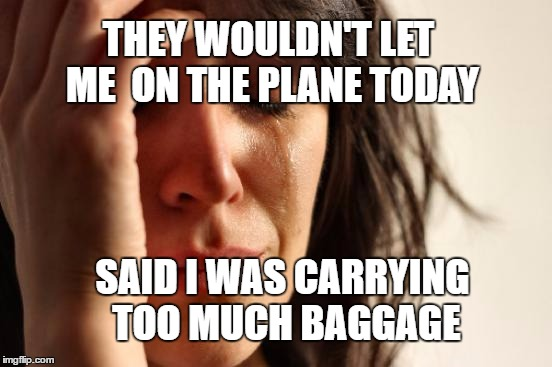 First world plane tickets (Mike.Fisher gave me the idea. Thx) |  THEY WOULDN'T LET ME  ON THE PLANE TODAY; SAID I WAS CARRYING TOO MUCH BAGGAGE | image tagged in memes,first world problems,luggage,emotional,airplane | made w/ Imgflip meme maker