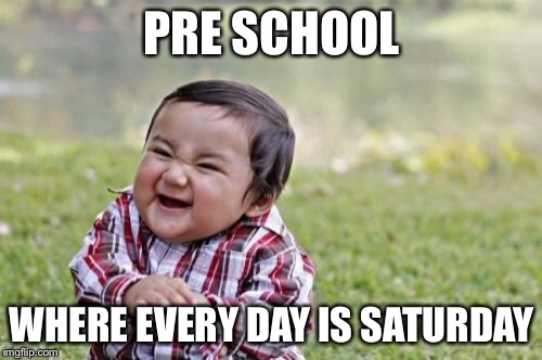 Evil Toddler Meme | PRE SCHOOL WHERE EVERY DAY IS SATURDAY | image tagged in memes,evil toddler | made w/ Imgflip meme maker